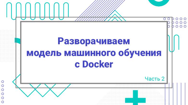 Перевод Разворачиваем модель машинного обучения с Docker  Часть 2