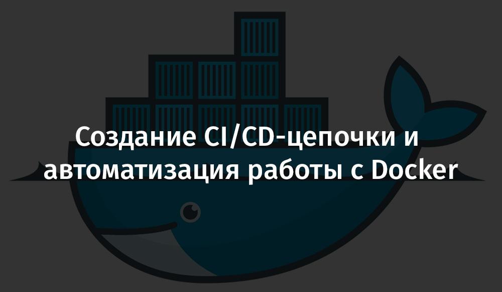 [Перевод] Создание CI/CD-цепочки и автоматизация работы с Docker