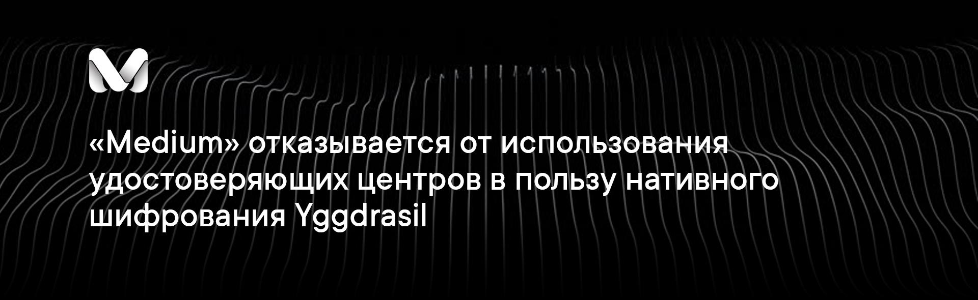 «Medium» отказывается от использования удостоверяющих центров в пользу нативного шифрования Yggdrasil