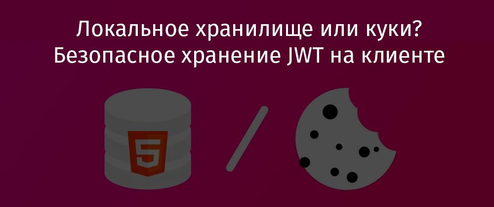 Перевод Локальное хранилище или куки? Безопасное хранение JWT на клиенте