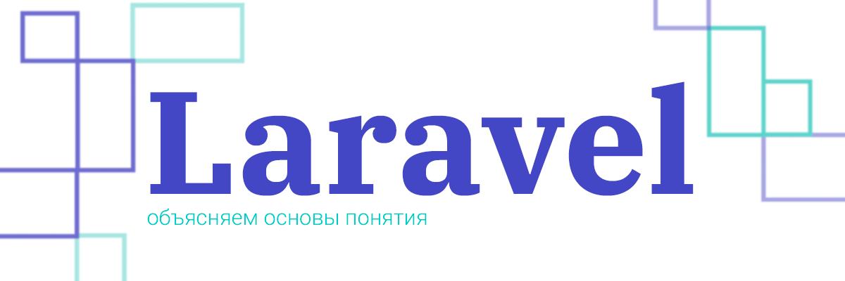 Laravel: объясняем основы понятия. Часть первая: «Теория»