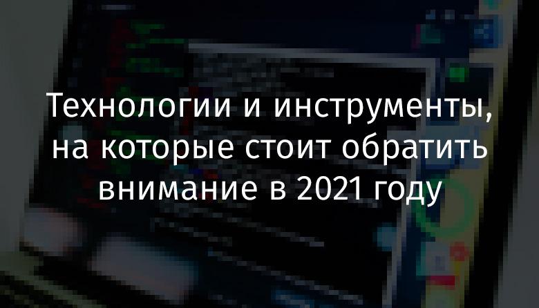 Перевод Технологии и инструменты, на которые стоит обратить внимание в 2021 году