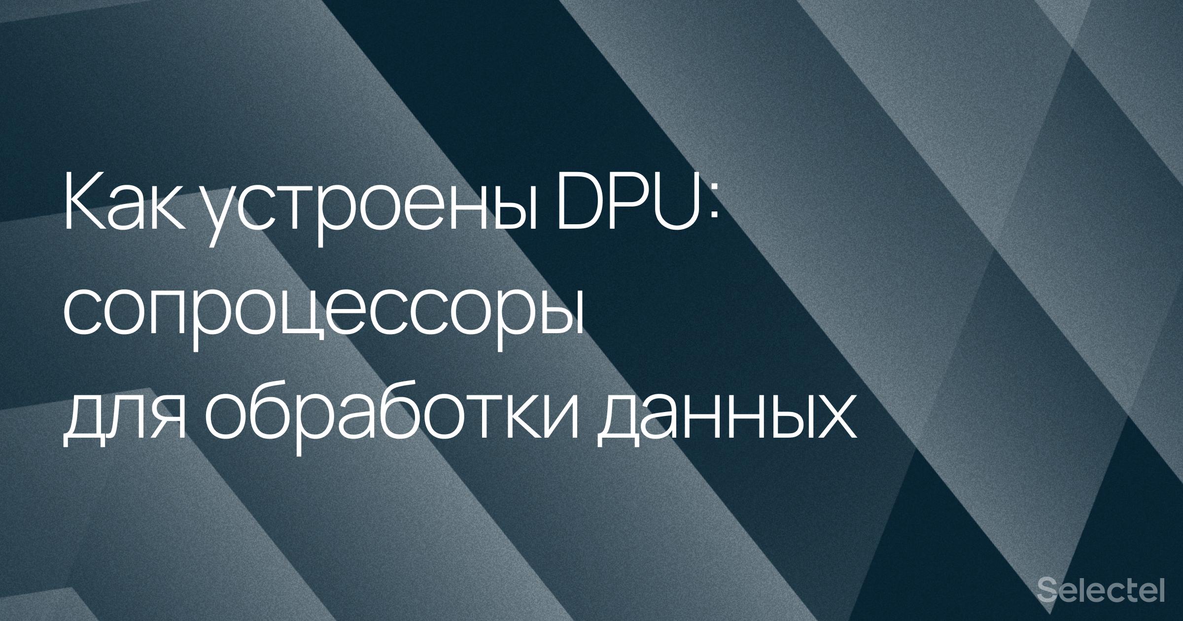 Как устроены DPU, сопроцессоры для обработки данных