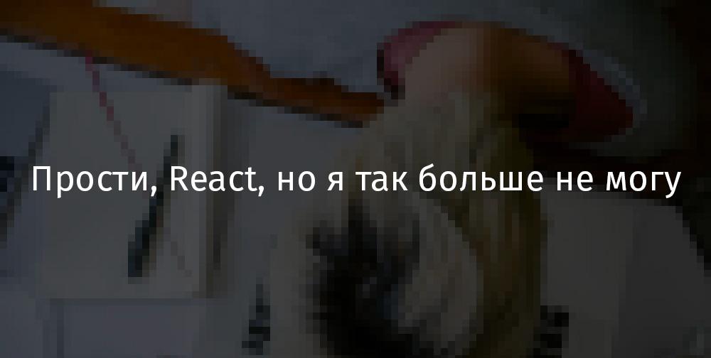 Перевод Прости, React, но я так больше не могу