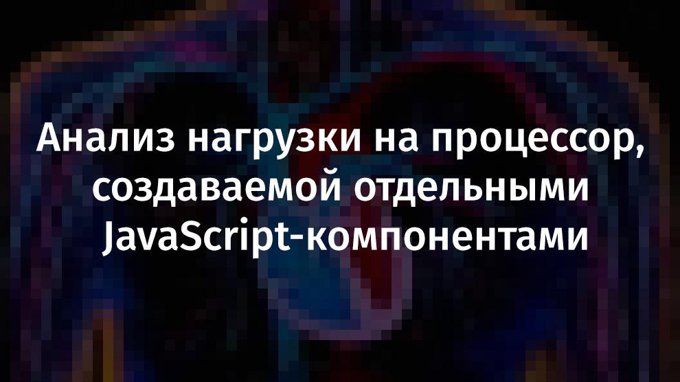 [Перевод] Анализ нагрузки на процессор, создаваемой отдельными JavaScript-компонентами