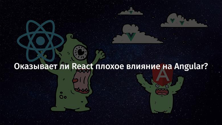 Оказывает ли React плохое влияние на Angular?