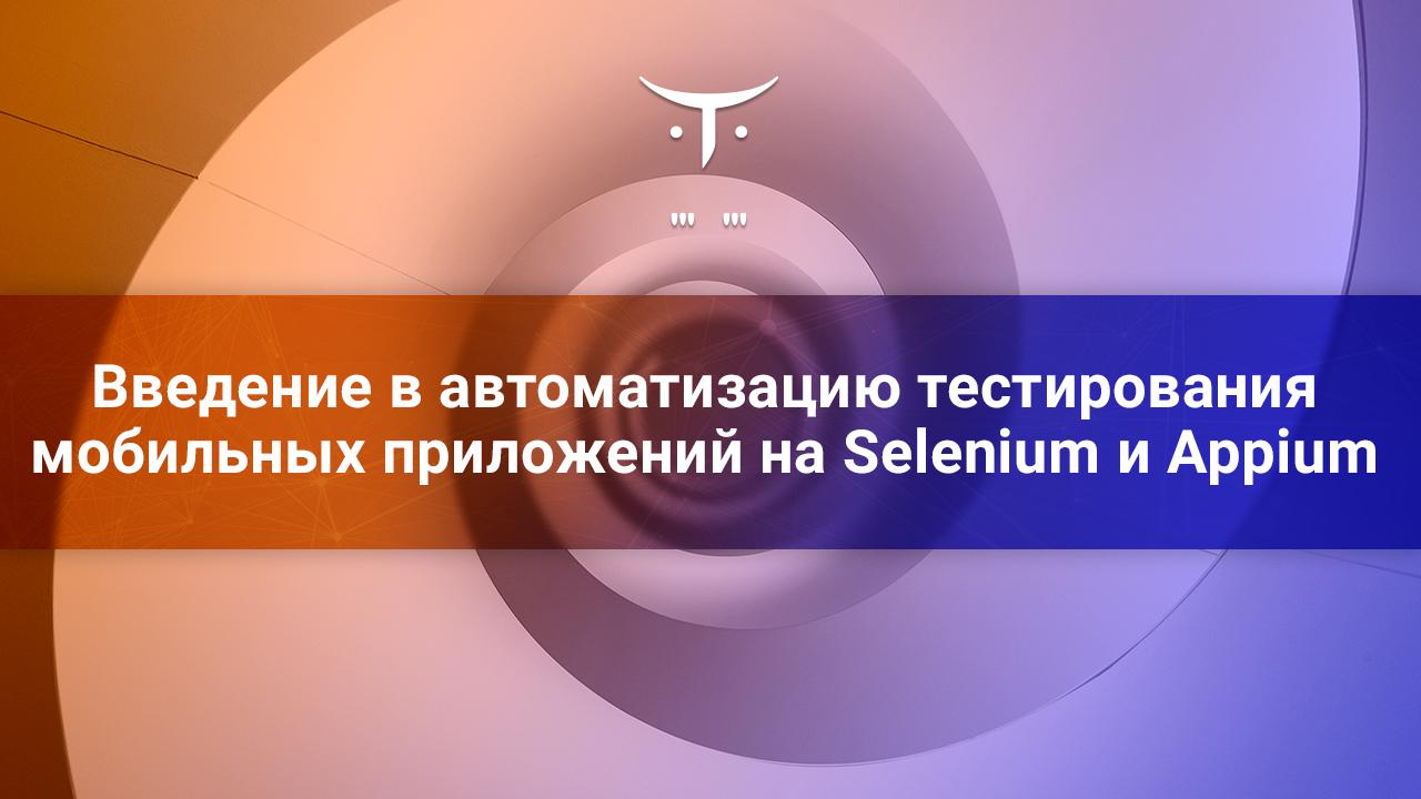 Открытый вебинар «Введение в автоматизацию тестирования мобильных приложений на Selenium и Appium»