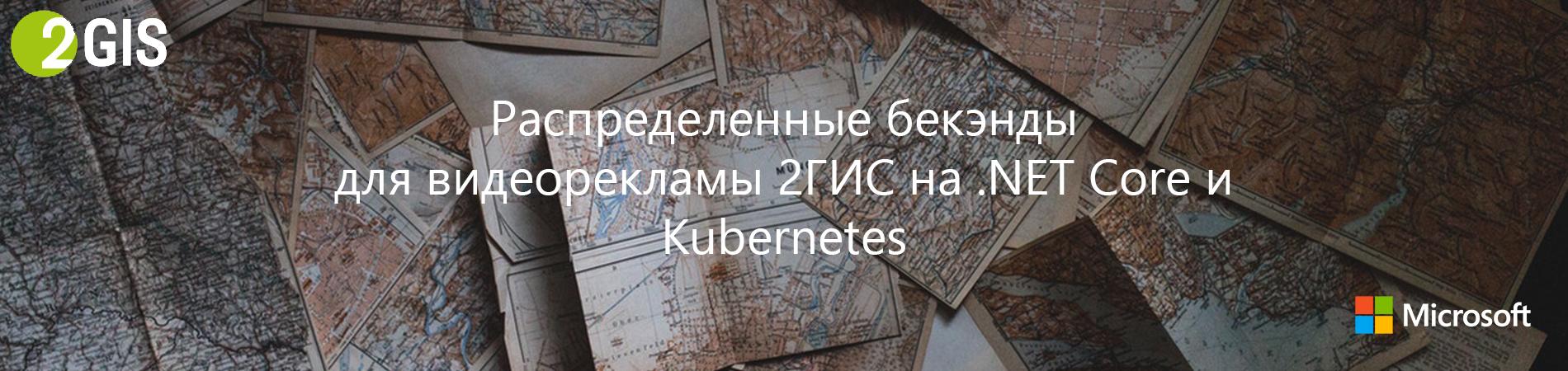 Распределенные бекэнды для видеорекламы 2ГИС на .NET Core и Kubernetes