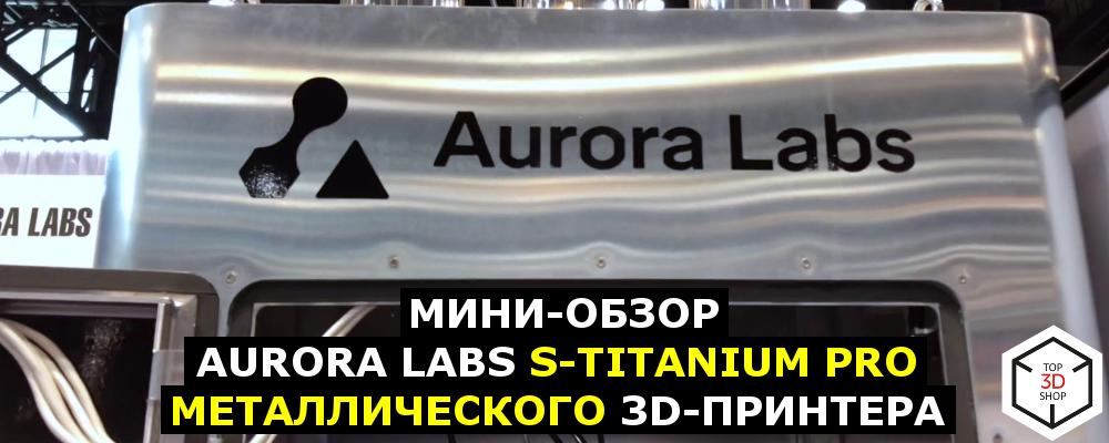Мини-обзор Aurora Labs S-Titanium Pro, металлического 3D-принтера