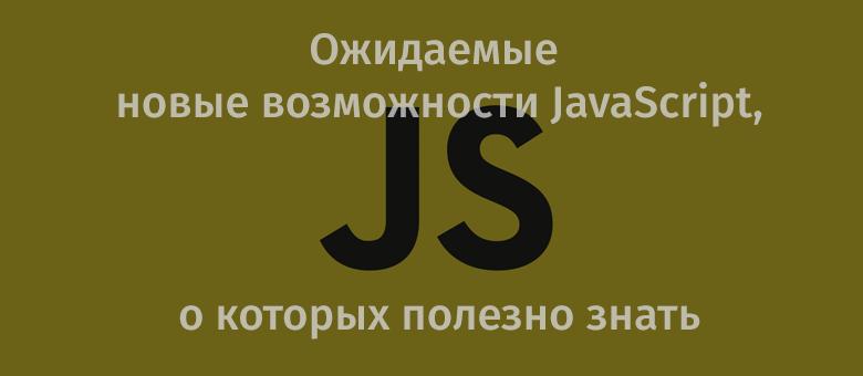[Перевод] Ожидаемые новые возможности JavaScript, о которых полезно знать