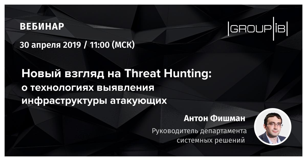 Вебинар Group-IB «Новый взгляд на Threat Hunting: о технологиях выявления инфраструктуры атакующих»