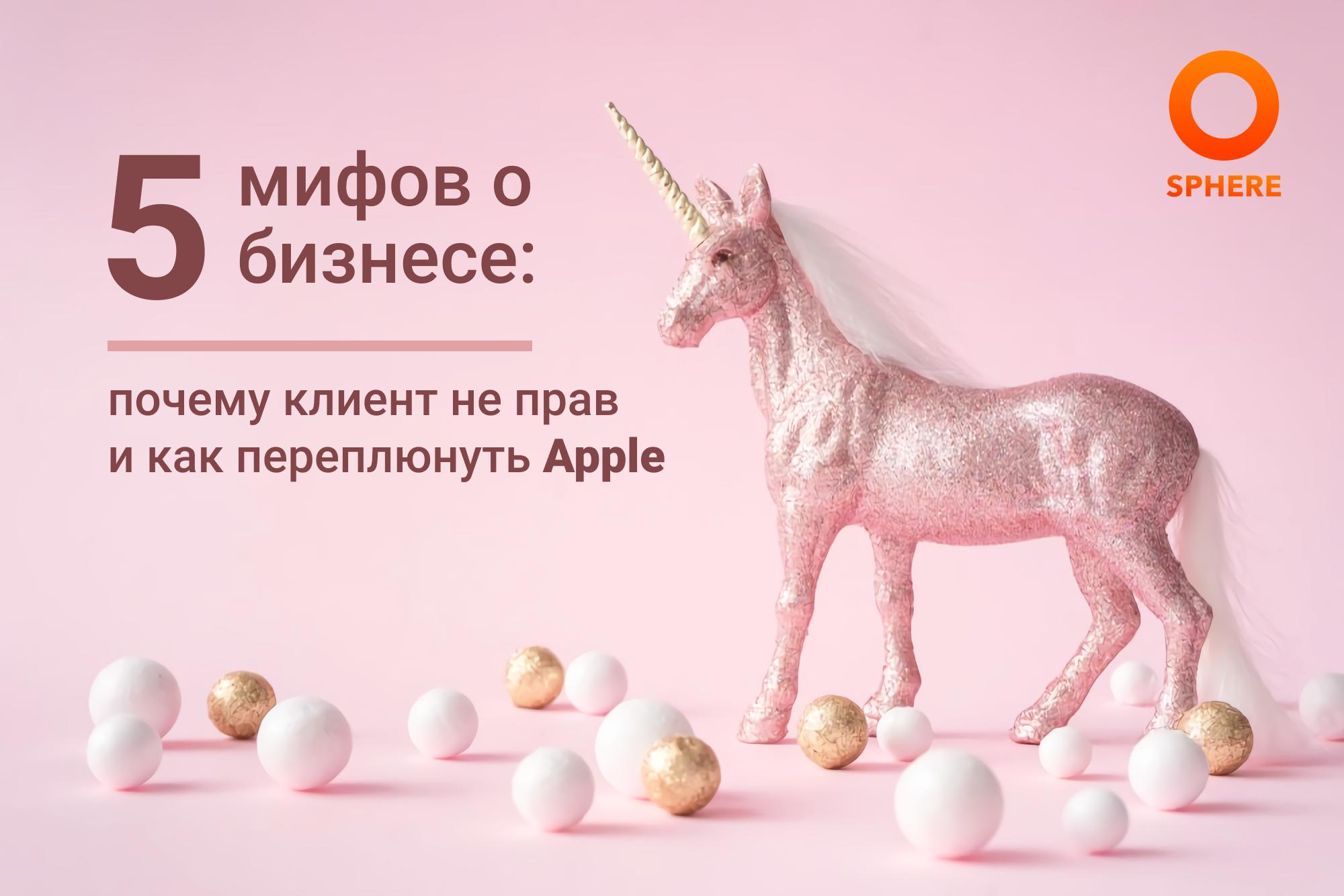 5 мифов о бизнесе: почему клиент не прав и как переплюнуть Apple
