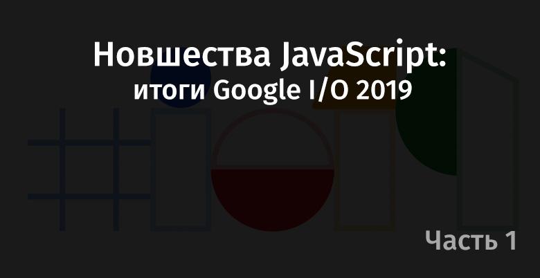 [Перевод] Новшества JavaScript: итоги Google I/O 2019. Часть 1