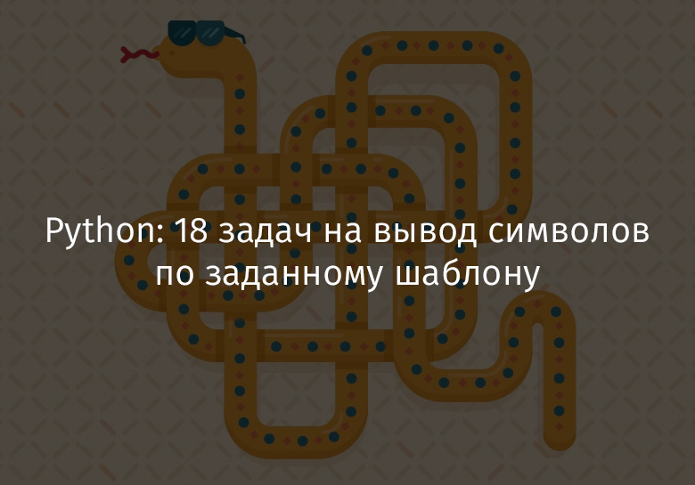 Перевод Python 18 задач на вывод символов по заданному шаблону