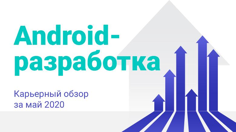 Android-разработка Карьерный обзор за май 2020