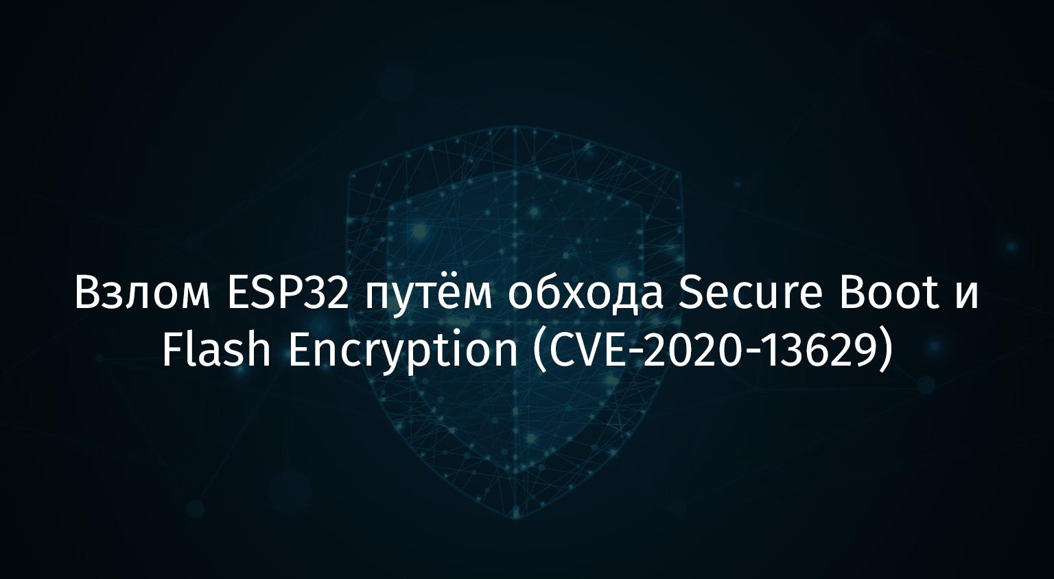 Перевод Взлом ESP32 путём обхода Secure Boot и Flash Encryption (CVE-2020-13629)