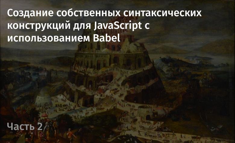 Создание собственных синтаксических конструкций для JavaScript с использованием Babel. Часть 2