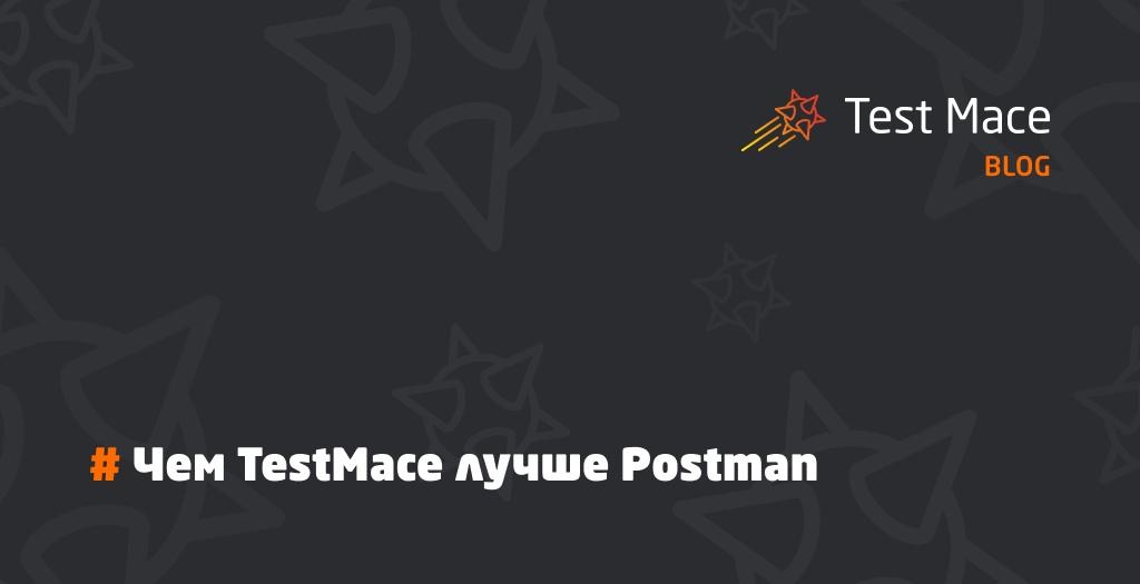 Чем TestMace лучше Postman