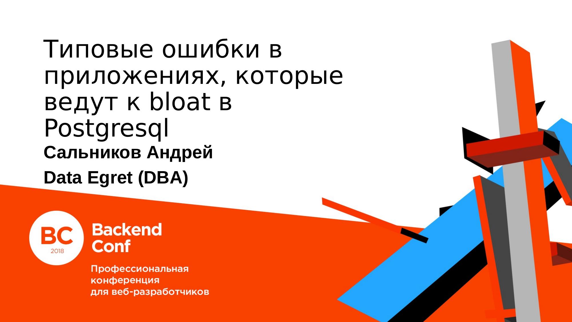 Типовые ошибки в приложениях, которые ведут к bloat в postgresql. Андрей Сальников