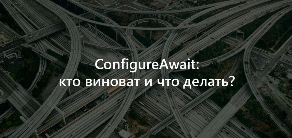ConfigureAwait, кто виноват и что делать?