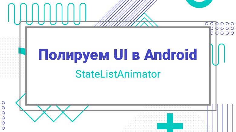 Перевод Полируем UI в Android StateListAnimator