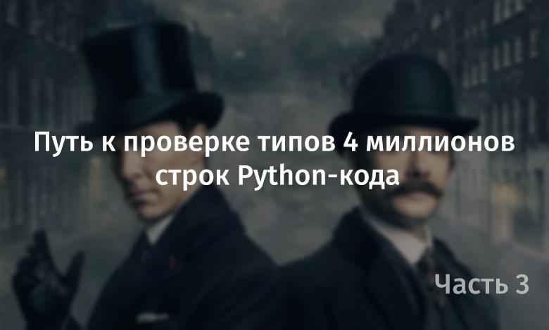 Путь к проверке типов 4 миллионов строк Python-кода. Часть 3