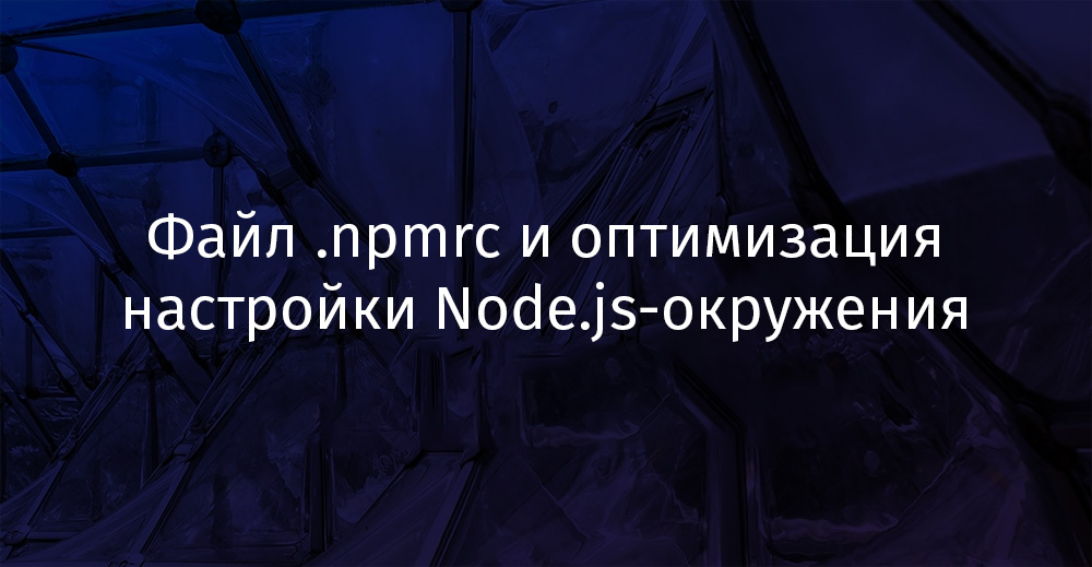 Перевод Файл .npmrc и оптимизация настройки Node.js-окружения