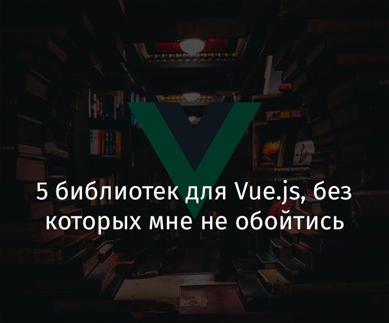 Перевод 5 библиотек для Vue.js, без которых мне не обойтись