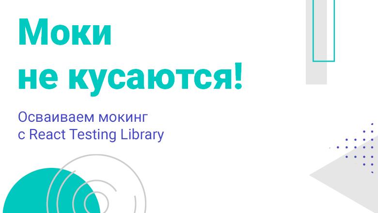 [Перевод] Моки не кусаются! Осваиваем мокинг с React Testing Library