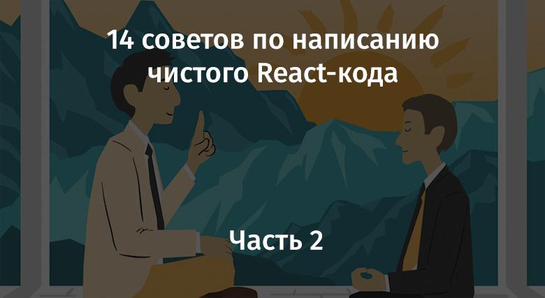 [Перевод] 14 советов по написанию чистого React-кода. Часть 2