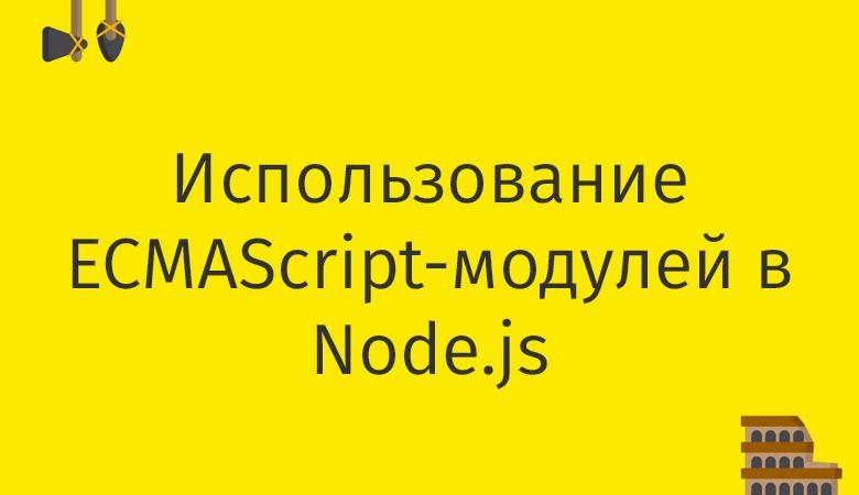 Перевод Использование ECMAScript-модулей в Node.js