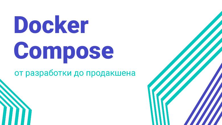 Перевод Docker Compose от разработки до продакшена