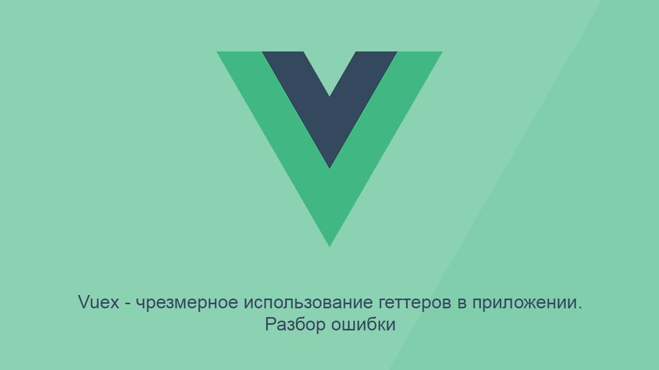 [Из песочницы] Vuex — чрезмерное использование геттеров в приложении. Разбор ошибки
