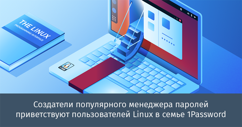 Перевод Создатели популярного менеджера паролей приветствуют пользователей Linux в семье 1Password