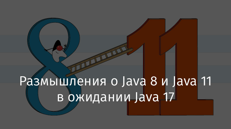 [Перевод] Размышления о Java 8 и Java 11 в ожидании Java 17