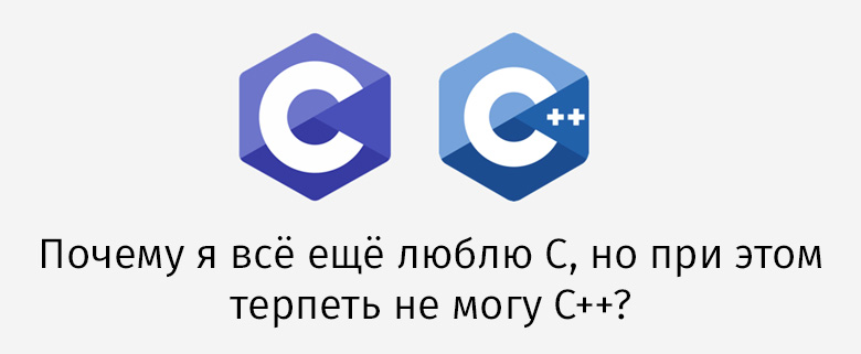 [Перевод] Почему я всё ещё люблю C, но при этом терпеть не могу C++?