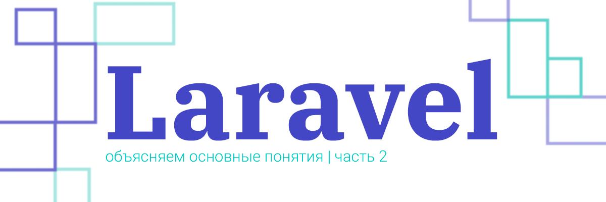 Laravel: объясняем основные понятия. Часть вторая: «Практика»