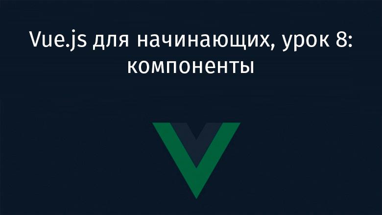 Перевод Vue.js для начинающих, урок 8 компоненты