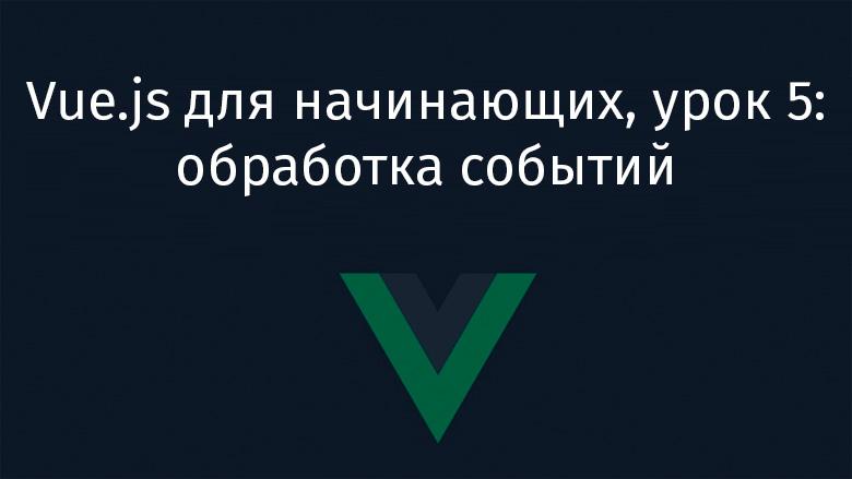 Перевод Vue.js для начинающих, урок 5 обработка событий