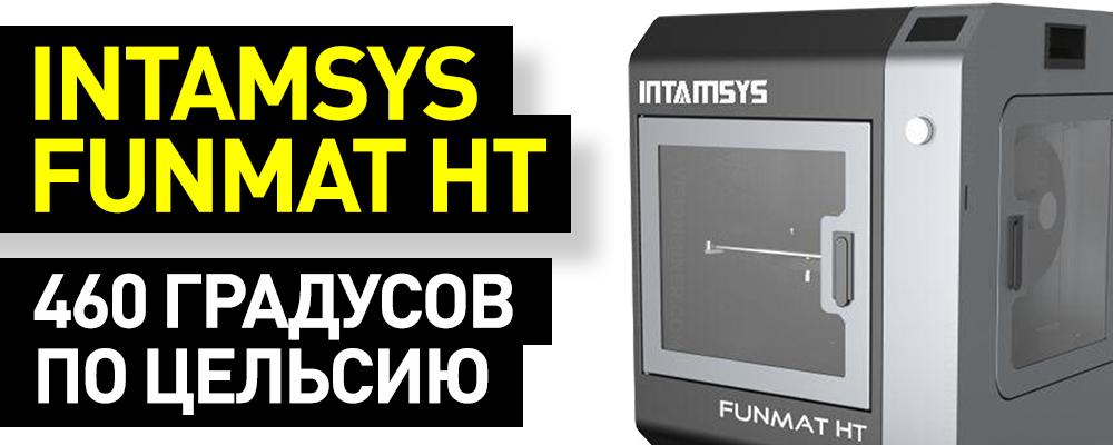 Краткий обзор высокотемпературного 3D-принтера Intamsys FUNMAT HT