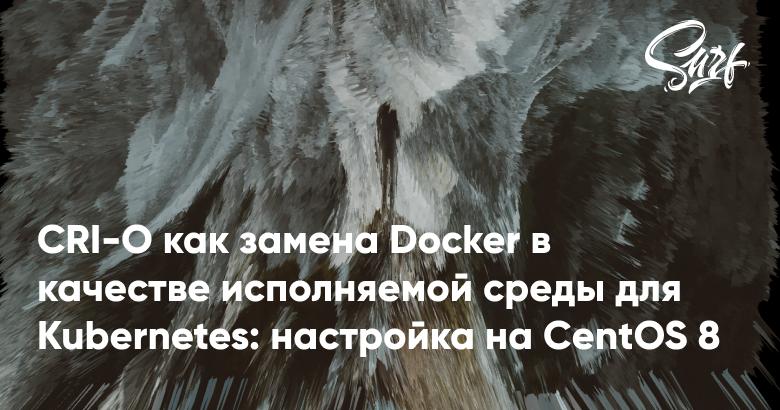 CRI-O как замена Docker в качестве исполняемой среды для Kubernetes настройка на CentOS 8