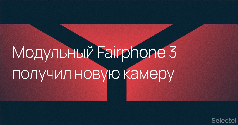 Модульный телефон Fairphone 3 получил обновленную камеру