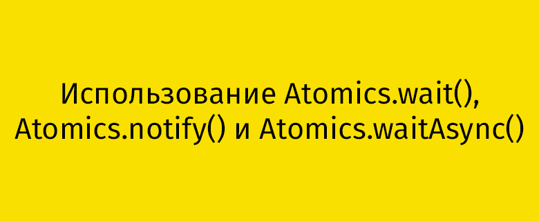 Перевод Использование Atomics.wait(), Atomics.notify() и Atomics.waitAsync()
