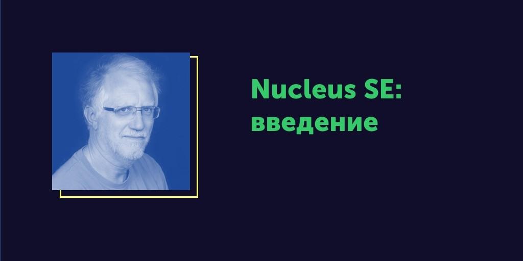 Вся правда об ОСРВ. Статья #7. Nucleus SE: введение