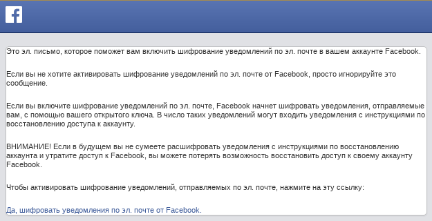 This is email.  an email to help you enable email notification encryption  mail in your Facebook account.  If you do not want to activate email notification encryption  mail from Facebook, just ignore this message.  If you enable email notification encryption  By mail, Facebook will begin to encrypt notifications sent to you using your public key.  Such notifications may include notifications with instructions to restore access to your account.  ATTENTION!  If in the future you fail to decrypt notifications with instructions for recovering your account and lose access to Facebook, you may lose the ability to regain access to your Facebook account.  To enable encryption of email notifications  email, click this link: Yes, encrypt email notifications  Email from Facebook.