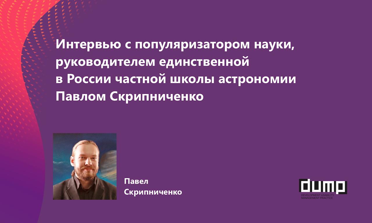 Интервью с популяризатором науки, руководителем единственной в России частной школы астрономии Павлом Скрипниченко