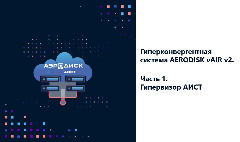 Гиперконвергентная система AERODISK vAIR v2. Часть 1. Система виртуализации АИСТ