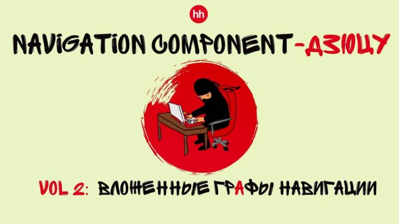 Navigation Component-дзюцу, vol. 2 – вложенные графы навигации / Блог компании HeadHunter / Хабр