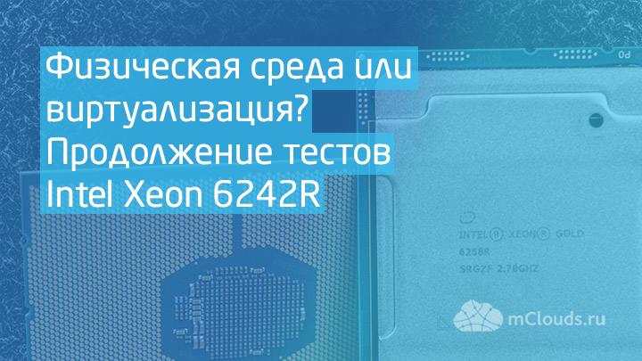 Физическая среда или виртуализация? Продолжение тестов Intel Xeon 6242R