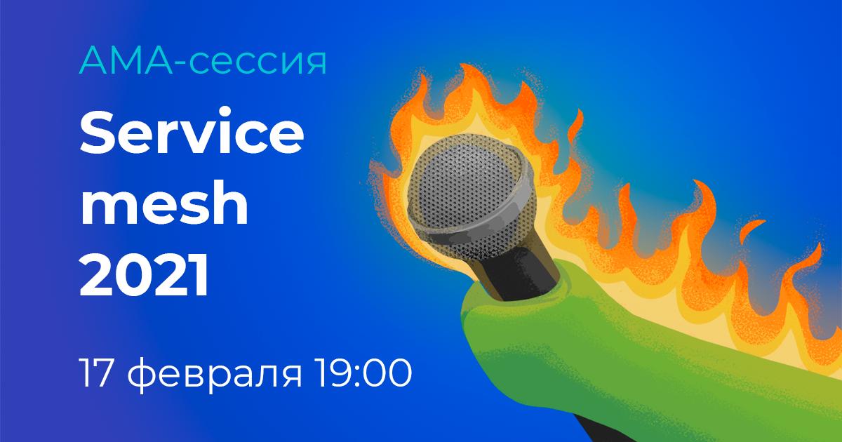 АМА-сессия «Service mesh 2021» 17 февраля